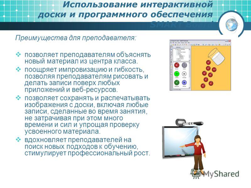 Использование интерактивной доски и программного обеспечения SMART Board Преимущества для преподавателя: позволяет преподавателям объяснять новый материал из центра класса. поощряет импровизацию и гибкость, позволяя преподавателям рисовать и делать з