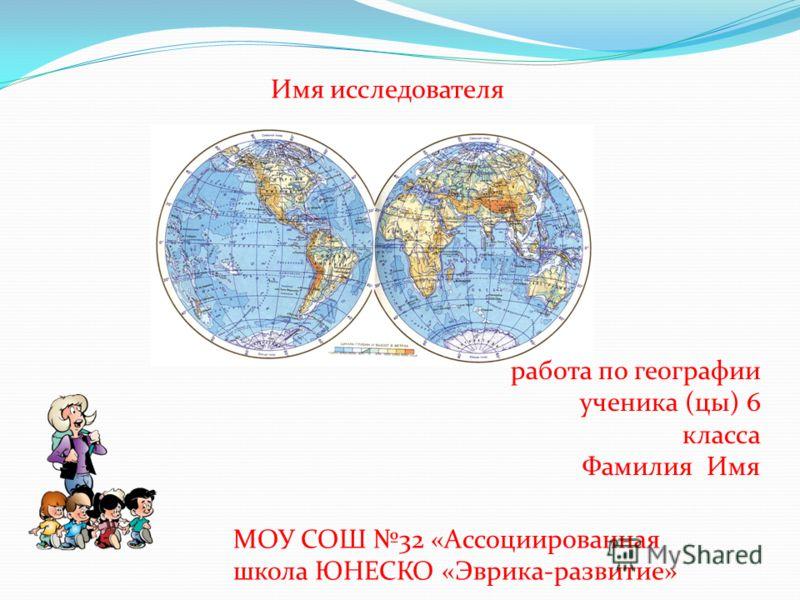 Имя исследователя работа по географии ученика (цы) 6 класса Фамилия Имя МОУ СОШ 32 «Ассоциированная школа ЮНЕСКО «Эврика-развитие»