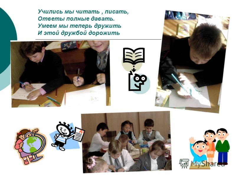Учились мы читать, писать, Ответы полные давать. Умеем мы теперь дружить И этой дружбой дорожить
