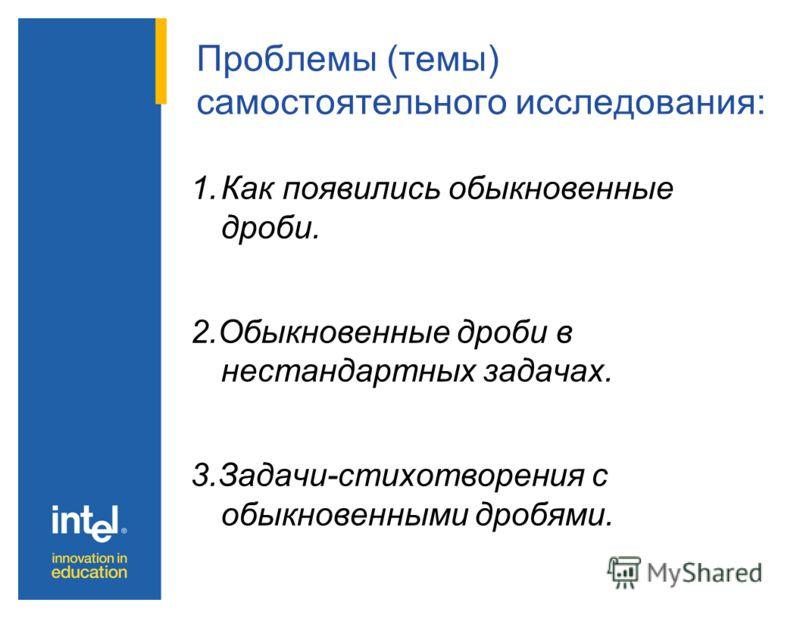 Проблемы (темы) самостоятельного исследования: 1.Как появились обыкновенные дроби. 2.Обыкновенные дроби в нестандартных задачах. 3.Задачи-стихотворения с обыкновенными дробями.