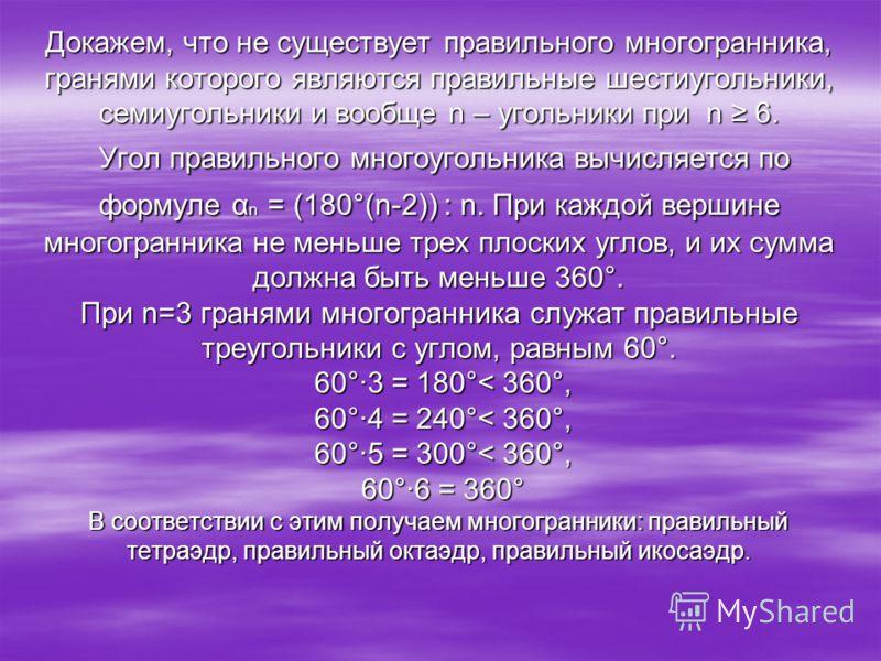 Докажем, что не существует правильного многогранника, гранями которого являются правильные шестиугольники, семиугольники и вообще n – угольники при n 6. Угол правильного многоугольника вычисляется по формуле α n = (180°(n-2)) : n. При каждой вершине