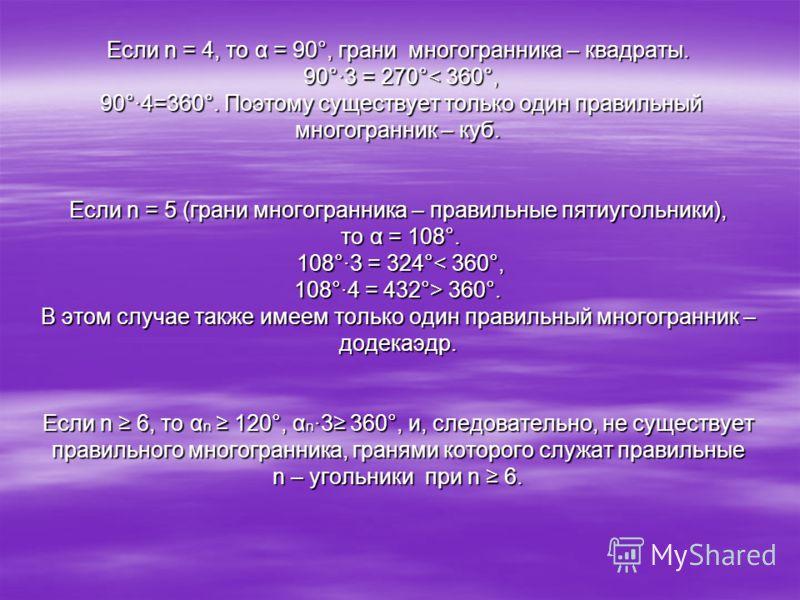 Если n = 4, то α = 90°, грани многогранника – квадраты. 90°·3 = 270° 360°. В этом случае также имеем только один правильный многогранник – додекаэдр. Если n 6, то α n 120°, α n ·3 360°, и, следовательно, не существует правильного многогранника, граня