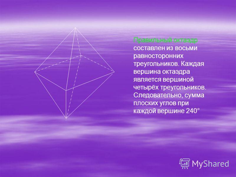 Правильный октаэдр составлен из восьми равносторонних треугольников. Каждая вершина октаэдра является вершиной четырёх треугольников. Следовательно, сумма плоских углов при каждой вершине 240°