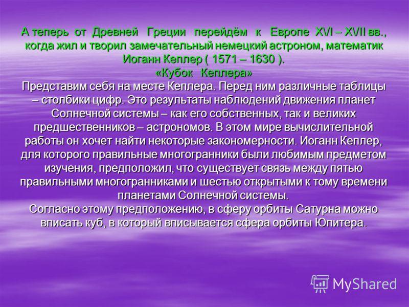 А теперь от Древней Греции перейдём к Европе Х\/I – Х\/ІІ вв., когда жил и творил замечательный немецкий астроном, математик Иоганн Кеплер ( 1571 – 1630 ). «Кубок Кеплера» Представим себя на месте Кеплера. Перед ним различные таблицы – столбики цифр.