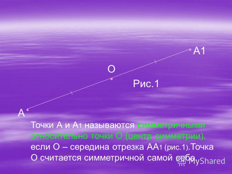 А1 О А Рис.1 Точки А и А 1 называются симметричными относительно точки О (центр симметрии), если О – середина отрезка АА 1 (рис.1 ).Точка О считается симметричной самой себе.