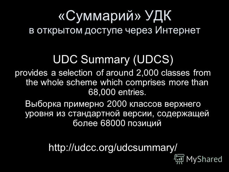 «Суммарий» УДК в открытом доступе через Интернет UDC Summary (UDCS) provides a selection of around 2,000 classes from the whole scheme which comprises more than 68,000 entries. Выборка примерно 2000 классов верхнего уровня из стандартной версии, соде
