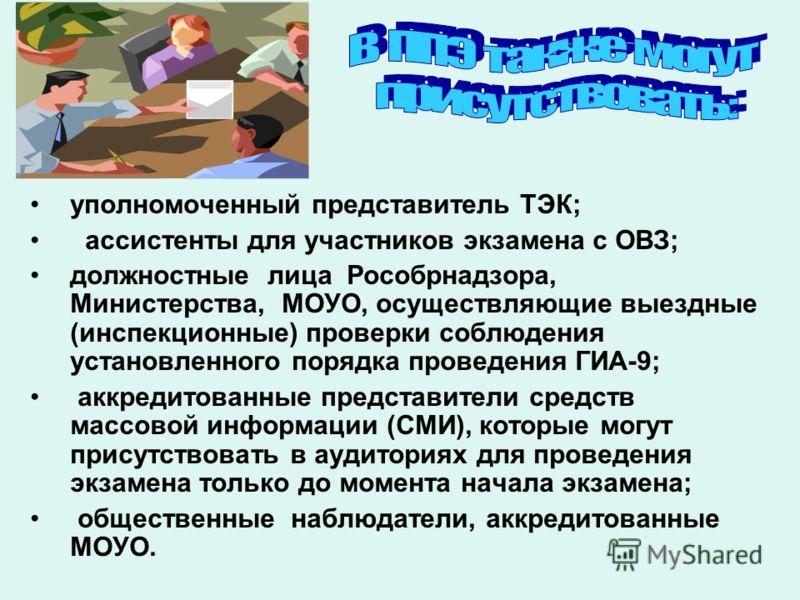 уполномоченный представитель ТЭК; ассистенты для участников экзамена с ОВЗ; должностные лица Рособрнадзора, Министерства, МОУО, осуществляющие выездные (инспекционные) проверки соблюдения установленного порядка проведения ГИА-9; аккредитованные предс