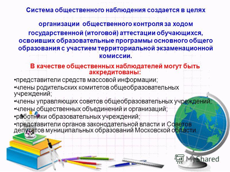 Система общественного наблюдения создается в целях организации общественного контроля за ходом государственной (итоговой) аттестации обучающихся, освоивших образовательные программы основного общего образования с участием территориальной экзаменацион