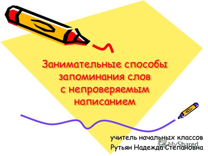 Занимательные способы запоминания слов с непроверяемым написанием учитель начальных классов Рутьян Надежда Степановна