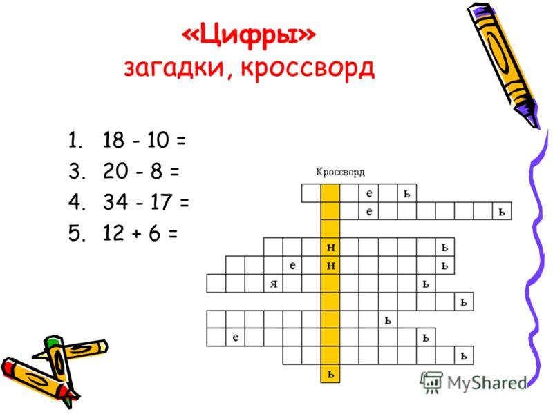 «Цифры» загадки, кроссворд 1. 18 - 10 = 3. 20 - 8 = 4. 34 - 17 = 5. 12 + 6 =