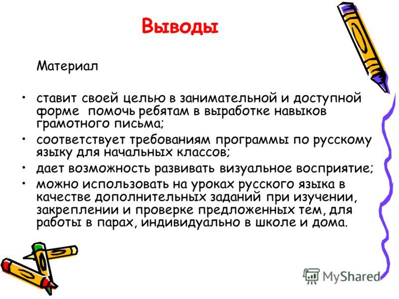 Выводы Материал ставит своей целью в занимательной и доступной форме помочь ребятам в выработке навыков грамотного письма; соответствует требованиям программы по русскому языку для начальных классов; дает возможность развивать визуальное восприятие;