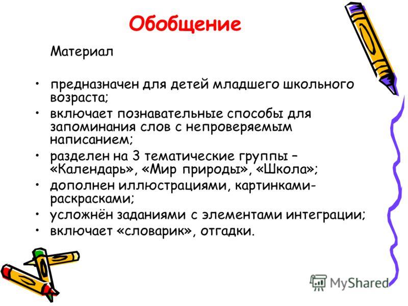 Обобщение Материал предназначен для детей младшего школьного возраста; включает познавательные способы для запоминания слов с непроверяемым написанием; разделен на 3 тематические группы – «Календарь», «Мир природы», «Школа»; дополнен иллюстрациями, к