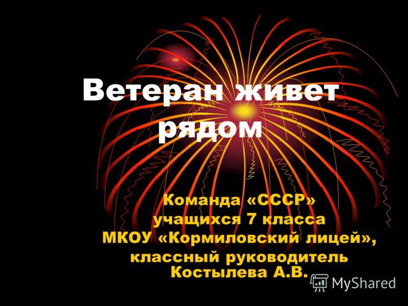 Ветеран живет рядом Команда «СССР» учащихся 7 класса МКОУ «Кормиловский лицей», классный руководитель Костылева А.В.