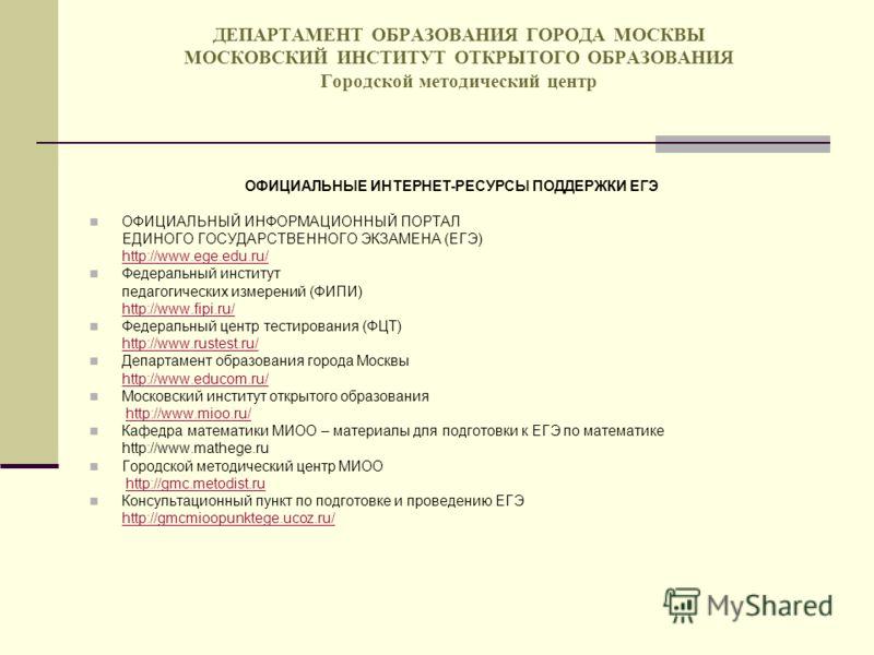 ДЕПАРТАМЕНТ ОБРАЗОВАНИЯ ГОРОДА МОСКВЫ МОСКОВСКИЙ ИНСТИТУТ ОТКРЫТОГО ОБРАЗОВАНИЯ Городской методический центр ОФИЦИАЛЬНЫЕ ИНТЕРНЕТ-РЕСУРСЫ ПОДДЕРЖКИ ЕГЭ ОФИЦИАЛЬНЫЙ ИНФОРМАЦИОННЫЙ ПОРТАЛ ЕДИНОГО ГОСУДАРСТВЕННОГО ЭКЗАМЕНА (ЕГЭ) http://www.ege.edu.ru/ht
