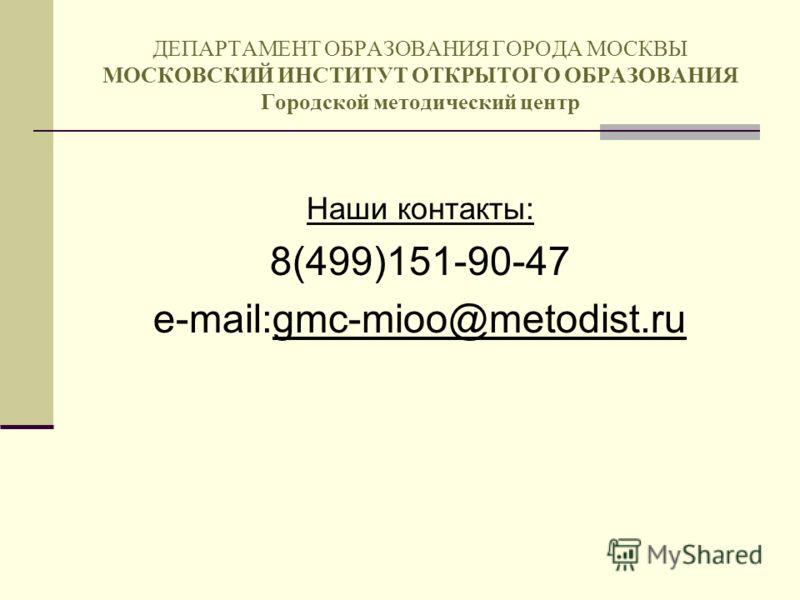 ДЕПАРТАМЕНТ ОБРАЗОВАНИЯ ГОРОДА МОСКВЫ МОСКОВСКИЙ ИНСТИТУТ ОТКРЫТОГО ОБРАЗОВАНИЯ Городской методический центр Наши контакты: 8(499)151-90-47 e-mail:gmc-mioo@metodist.ru