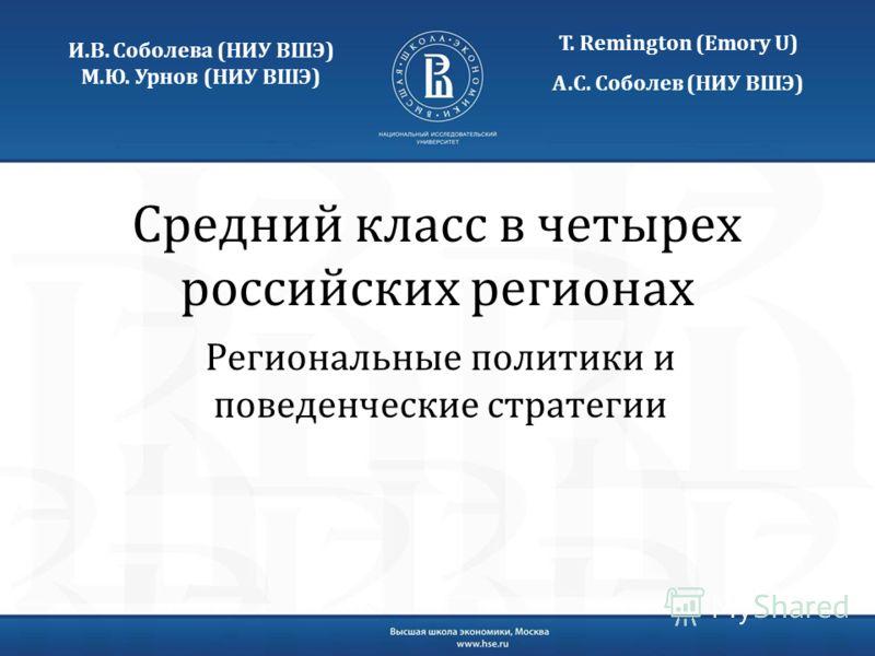 Средний класс в четырех российских регионах Региональные политики и поведенческие стратегии Т. Remington (Emory U) А.С. Соболев (НИУ ВШЭ) И.В. Соболева (НИУ ВШЭ) М.Ю. Урнов (НИУ ВШЭ)