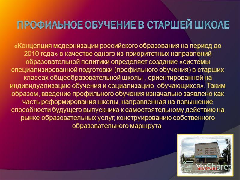 «Концепция модернизации российского образования на период до 2010 года» в качестве одного из приоритетных направлений образовательной политики определяет создание «системы специализированной подготовки (профильного обучения) в старших классах общеобр