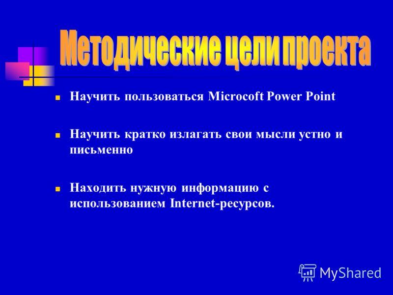 Научить пользоваться Microcoft Power Point Научить кратко излагать свои мысли устно и письменно Находить нужную информацию с использованием Internet-ресурсов.