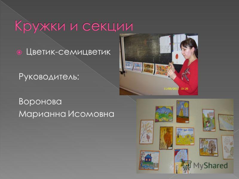 Цветик-семицветик Руководитель: Воронова Марианна Исомовна