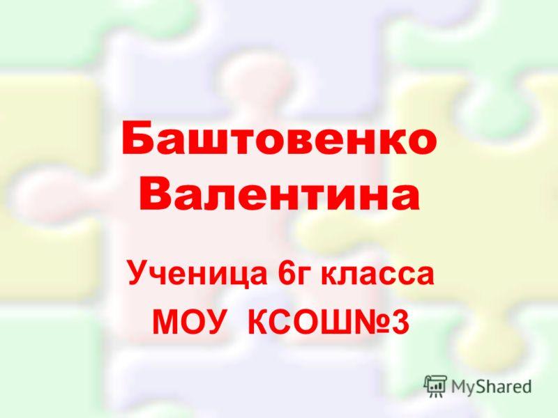 Баштовенко Валентина Ученица 6г класса МОУ КСОШ3