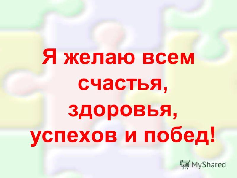 Я желаю всем счастья, здоровья, успехов и побед!