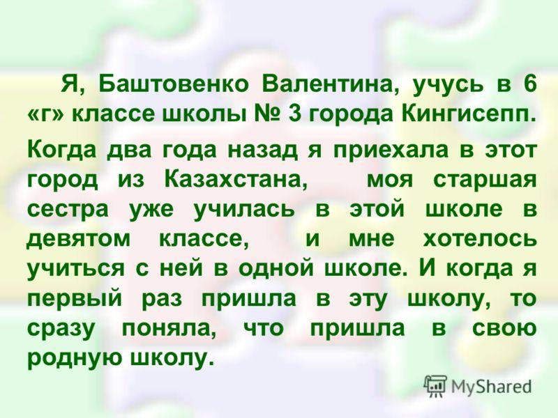 Я, Баштовенко Валентина, учусь в 6 «г» классе школы 3 города Кингисепп. Когда два года назад я приехала в этот город из Казахстана, моя старшая сестра уже училась в этой школе в девятом классе, и мне хотелось учиться с ней в одной школе. И когда я пе