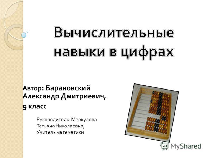 Автор : Барановский Александр Дмитриевич, 9 класс Руководитель : Меркулова Татьяна Николаевна, Учитель математики