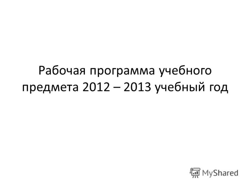 Рабочая программа учебного предмета 2012 – 2013 учебный год