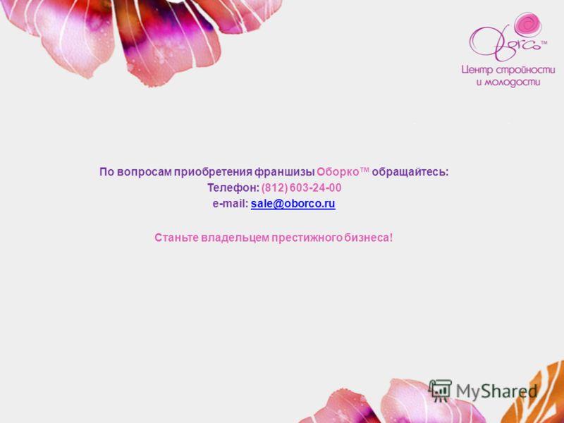 По вопросам приобретения франшизы Оборко обращайтесь: Телефон: (812) 603-24-00 e-mail: sale@oborco.rusale@oborco.ru Станьте владельцем престижного бизнеса!