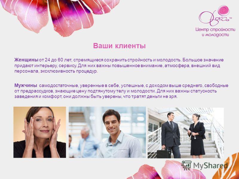 Ваши клиенты Женщины от 24 до 60 лет, стремящиеся сохранить стройность и молодость. Большое значение придают интерьеру, сервису. Для них важны повышенное внимание, атмосфера, внешний вид персонала, эксклюзивность процедур. Мужчины самодостаточные, ув