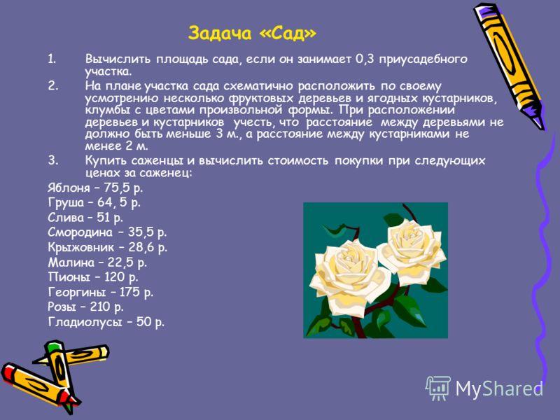 Задача «Сад» 1.Вычислить площадь сада, если он занимает 0,3 приусадебного участка. 2.На плане участка сада схематично расположить по своему усмотрению несколько фруктовых деревьев и ягодных кустарников, клумбы с цветами произвольной формы. При распол