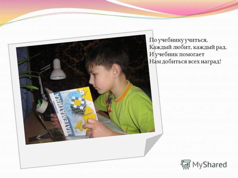 По учебнику учиться, Каждый любит, каждый рад. И учебник помогает Нам добиться всех наград!
