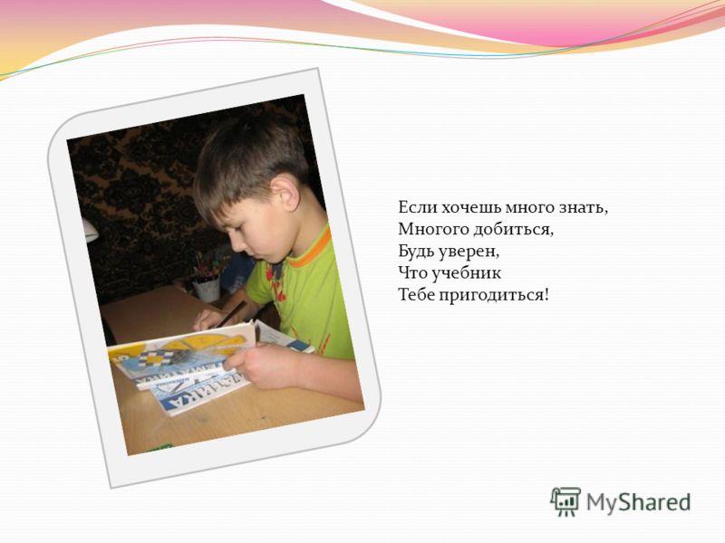 Если хочешь много знать, Многого добиться, Будь уверен, Что учебник Тебе пригодиться!