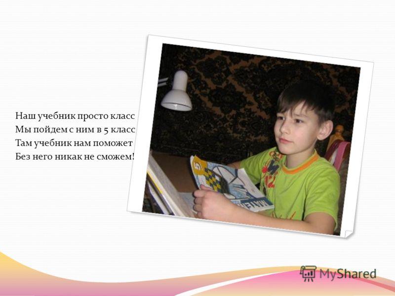 Наш учебник просто класс Мы пойдем с ним в 5 класс Там учебник нам поможет Без него никак не сможем!