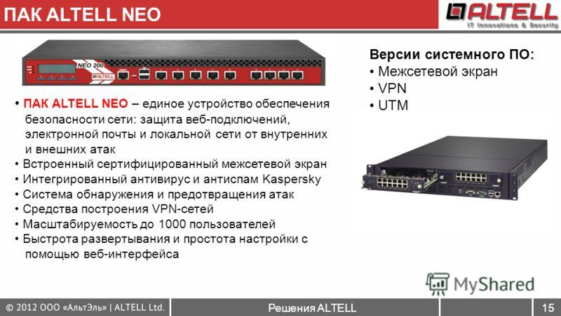Решения ALTELL15 ПАК ALTELL NEO ПАК ALTELL NEO – единое устройство обеспечения безопасности сети: защита веб-подключений, электронной почты и локальной сети от внутренних и внешних атак Встроенный сертифицированный межсетевой экран Интегрированный ан