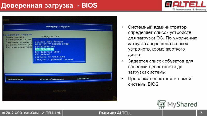 Решения ALTELL3 Доверенная загрузка - BIOS Системный администратор определяет список устройств для загрузки ОС. По умолчанию загрузка запрещена со всех устройств, кроме жесткого диска. Задается список объектов для проверки целостности до загрузки сис