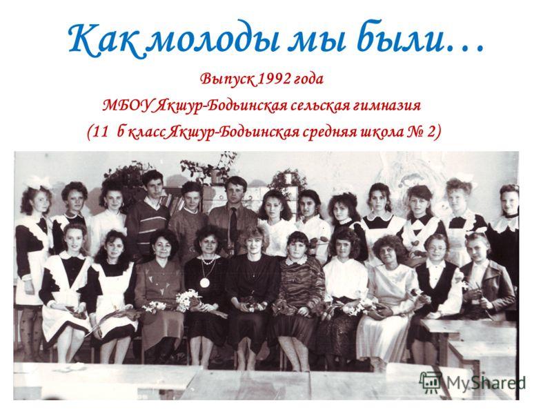 Как молоды мы были… Выпуск 1992 года МБОУ Якшур-Бодьинская сельская гимназия (11 б класс Якшур-Бодьинская средняя школа 2)