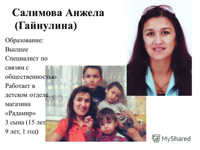 Салимова Анжела (Гайнулина) Образование: Высшее Специалист по связям с общественностью Работает в детском отделе магазина «Радамир» 3 сына (15 лет, 9 лет, 1 год)