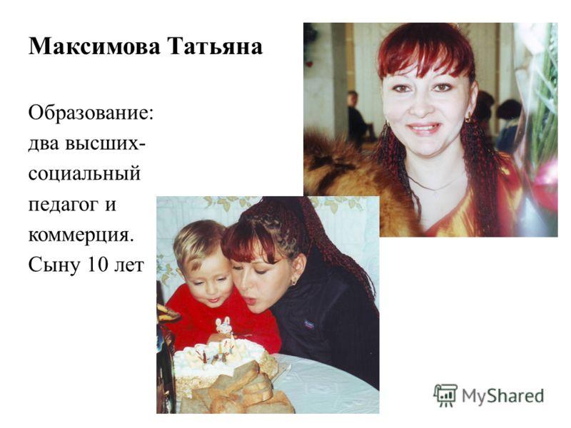 Максимова Татьяна Образование: два высших- социальный педагог и коммерция. Сыну 10 лет