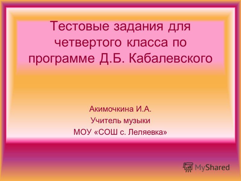 Тестовые задания для четвертого класса по программе Д.Б. Кабалевского Акимочкина И.А. Учитель музыки МОУ «СОШ с. Леляевка»