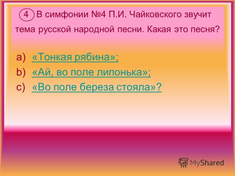 4 В симфонии 4 П.И. Чайковского звучит тема русской народной песни. Какая это песня? a)«Тонкая рябина»;«Тонкая рябина»; b)«Ай, во поле липонька»;«Ай, во поле липонька»; c)«Во поле береза стояла»?«Во поле береза стояла»?