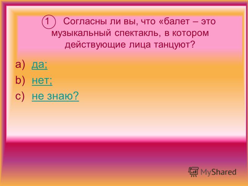 1 Согласны ли вы, что «балет – это музыкальный спектакль, в котором действующие лица танцуют? a)да;да; b)нет;нет; c)не знаю?не знаю?