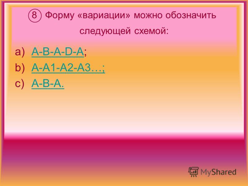 8 Форму «вариации» можно обозначить следующей схемой: a)А-В-А-D-A;А-В-А-D-A b)A-A1-A2-A3…;A-A1-A2-A3…; c)A-B-A.A-B-A.