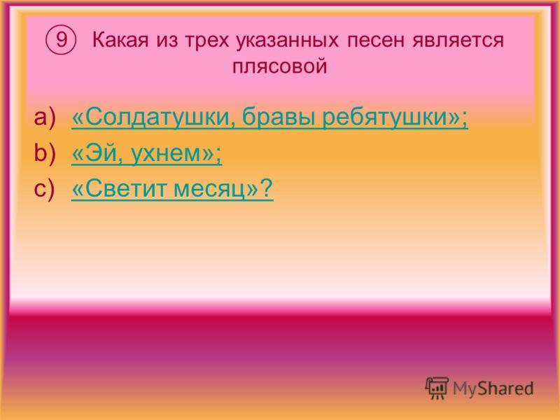 9 Какая из трех указанных песен является плясовой a)«Солдатушки, бравы ребятушки»;«Солдатушки, бравы ребятушки»; b)«Эй, ухнем»;«Эй, ухнем»; c)«Светит месяц»?«Светит месяц»?