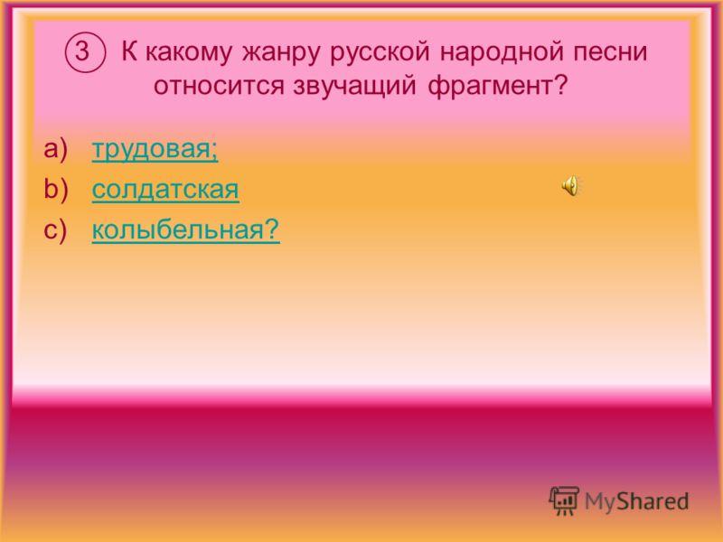 3 К какому жанру русской народной песни относится звучащий фрагмент? a)трудовая;трудовая; b)солдатскаясолдатская c)колыбельная?колыбельная?