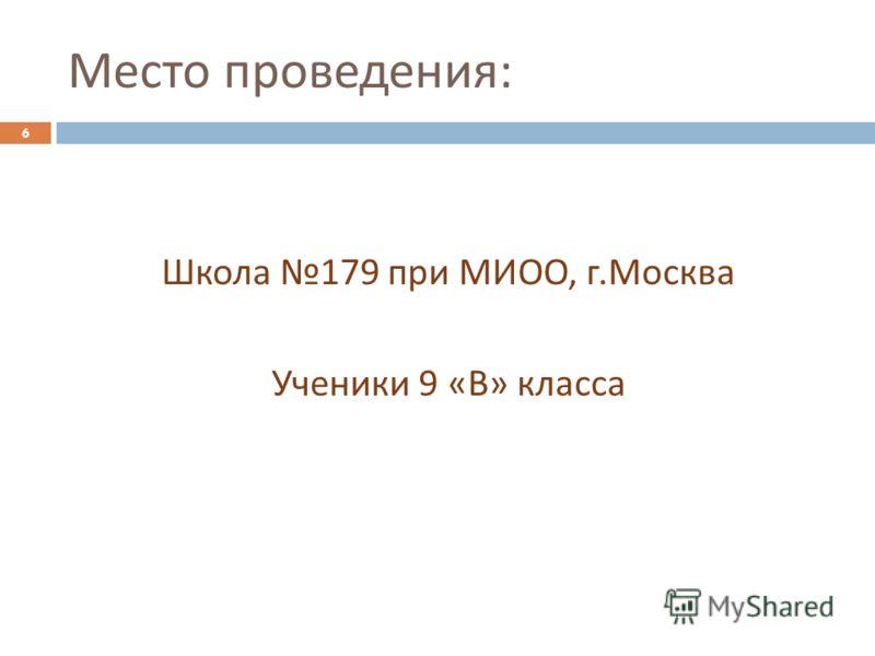 Место проведения : Школа 179 при МИОО, г. Москва Ученики 9 « В » класса 6