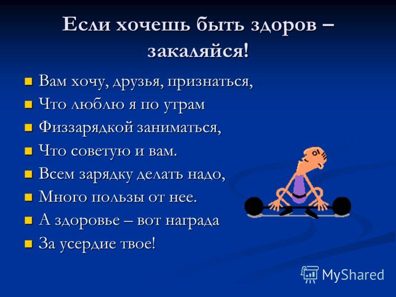 Если хочешь быть здоров – закаляйся! Вам хочу, друзья, признаться, Вам хочу, друзья, признаться, Что люблю я по утрам Что люблю я по утрам Физзарядкой заниматься, Физзарядкой заниматься, Что советую и вам. Что советую и вам. Всем зарядку делать надо,