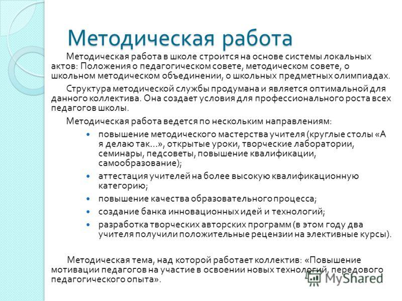 Методическая работа Методическая работа в школе строится на основе системы локальных актов : Положения о педагогическом совете, методическом совете, о школьном методическом объединении, о школьных предметных олимпиадах. Структура методической службы