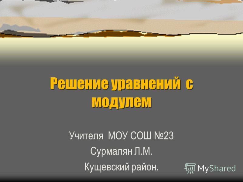 Решение уравнений с модулем Учителя МОУ СОШ 23 Сурмалян Л.М. Кущевский район.
