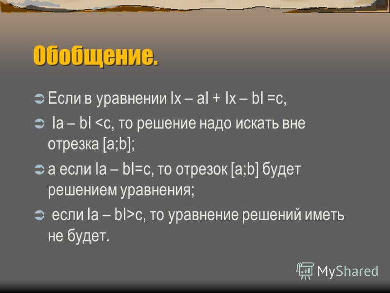 Обобщение. Если в уравнении Ix – aI + Ix – bI =c, Iа – bI c, то уравнение решений иметь не будет.